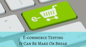 E-commerce Testing: It Can Be Make Or Break